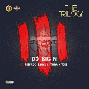 DJ Big N – The Trilogy Ft. Reekado Banks, Iyanya & Ycee