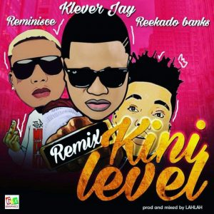 Klever Jay Ft Reminisce & Reekado Banks – Kini Level (Remix)