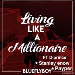 Blueflyboy – Living Like A Millionaire ft. D'Prince, Stanley Enow & Payper