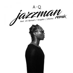 MUSIC: A-Q – Jazzman (Remix) ft. DJ Spinall, Yung6ix, Dremo
