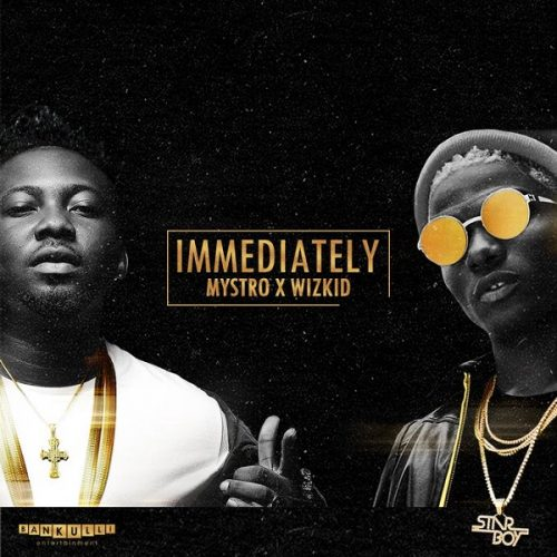 MYSTRO & WIZKID – IMMEDIATELY
