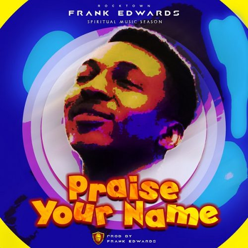 FRANK EDWARDS – PRAISE YOUR NAME