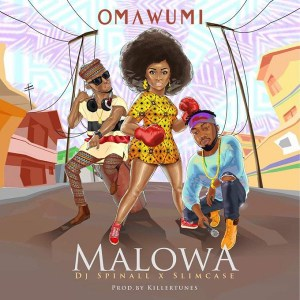 OMAWUMI – MALOWA FT. DJ SPINALL & SLIMCASE