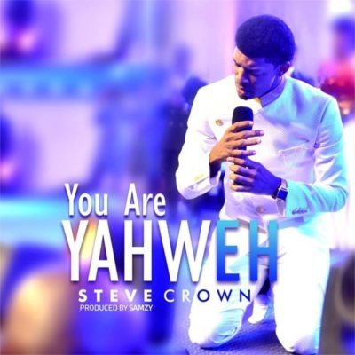 "GOSPEL MUSIC: Steve Crown – ""You Are Yahweh"""