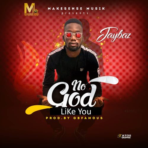 GOSPEL MUSIC: Jaybaz – No God Like you