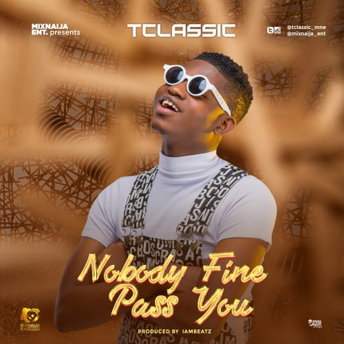 Download mp3 : T Classic – Nobody Fine Pass You (Prod by Iambeatz)i