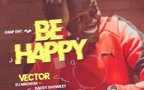 "[Video] Vector – ""Be Happy"" ft. DJ Magnum x Daddy Showkey"