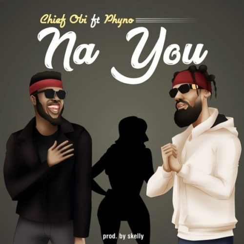 "NEW MUSIC: Chief Obi – ""Na You"" ft. Phyno"