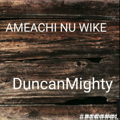 "Download Mp3: Duncan Mighty – ""Amaechi Nu Wike"""