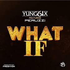 Yung6ix – What If ft. Peruzzi (Prod. Fresh VDM)