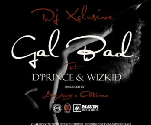 Download Mp3: DJ Xclusive x D'Prince x Wizkid – Gal Bad