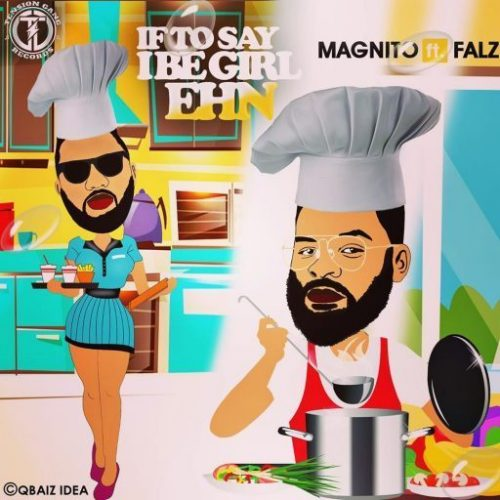 Magnito ft Falz – If To Say I Be Girl Ehn
