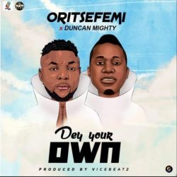 "Oritse Femi x Duncan Mighty – ""Dey Your Own"""